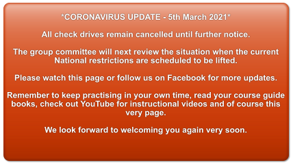 *CORONAVIRUS UPDATE - 5th March 2021*  All check drives remain cancelled until further notice.  The group committee will next review the situation when the current  National restrictions are scheduled to be lifted.  Please watch this page or follow us on Facebook for more updates.  Remember to keep practising in your own time, read your course guide books, check out YouTube for instructional videos and of course this very page.  We look forward to welcoming you again very soon.